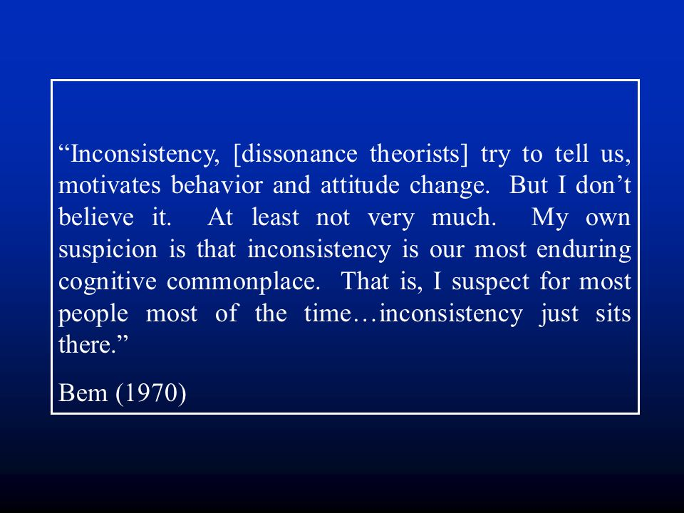 Inconsistency, [dissonance theorists] try to tell us, motivates behavior and attitude change. But I don't believe it. At least not very much. My own suspicion is that inconsistency is our most enduring cognitive commonplace. That is, I suspect for most people most of the time…inconsistency just sits there.